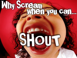 Why Scream When You Can SHOUT